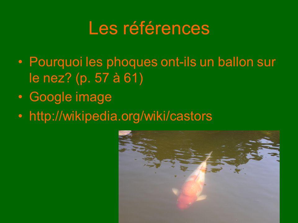 Les références Pourquoi les phoques ont-ils un ballon sur le nez? (p. 57 à 61) Google image http://wikipedia.org/wiki/castors
