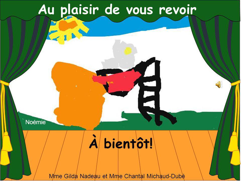 Au plaisir de vous revoir À bientôt! Noémie Mme Gilda Nadeau et Mme Chantal Michaud-Dubé