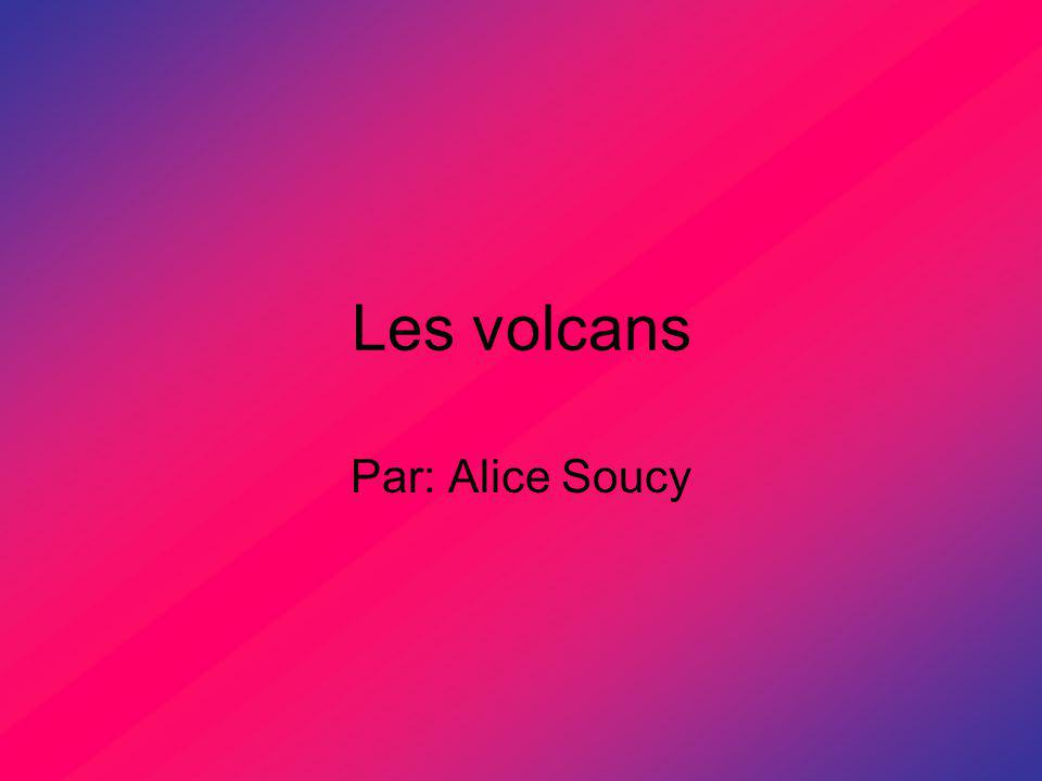 Les volcans Par: Alice Soucy