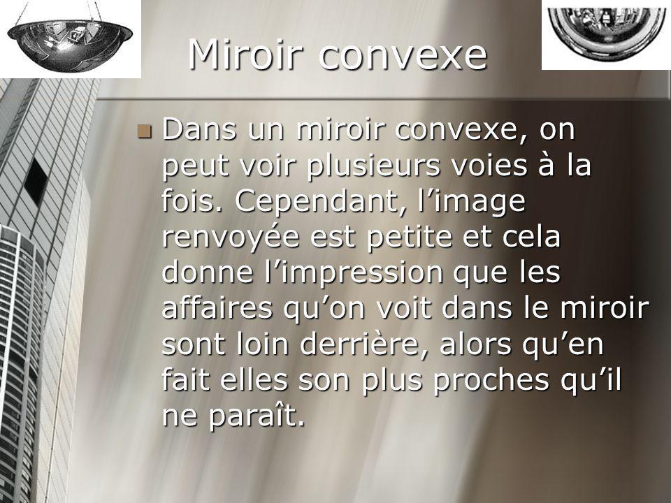 Miroir convexe Dans un miroir convexe, on peut voir plusieurs voies à la fois. Cependant, limage renvoyée est petite et cela donne limpression que les
