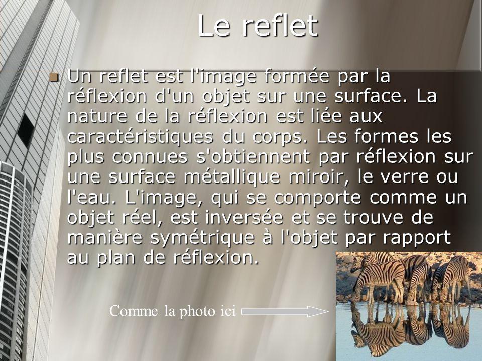 Le reflet Un reflet est l'image formée par la réflexion d'un objet sur une surface. La nature de la réflexion est liée aux caractéristiques du corps.