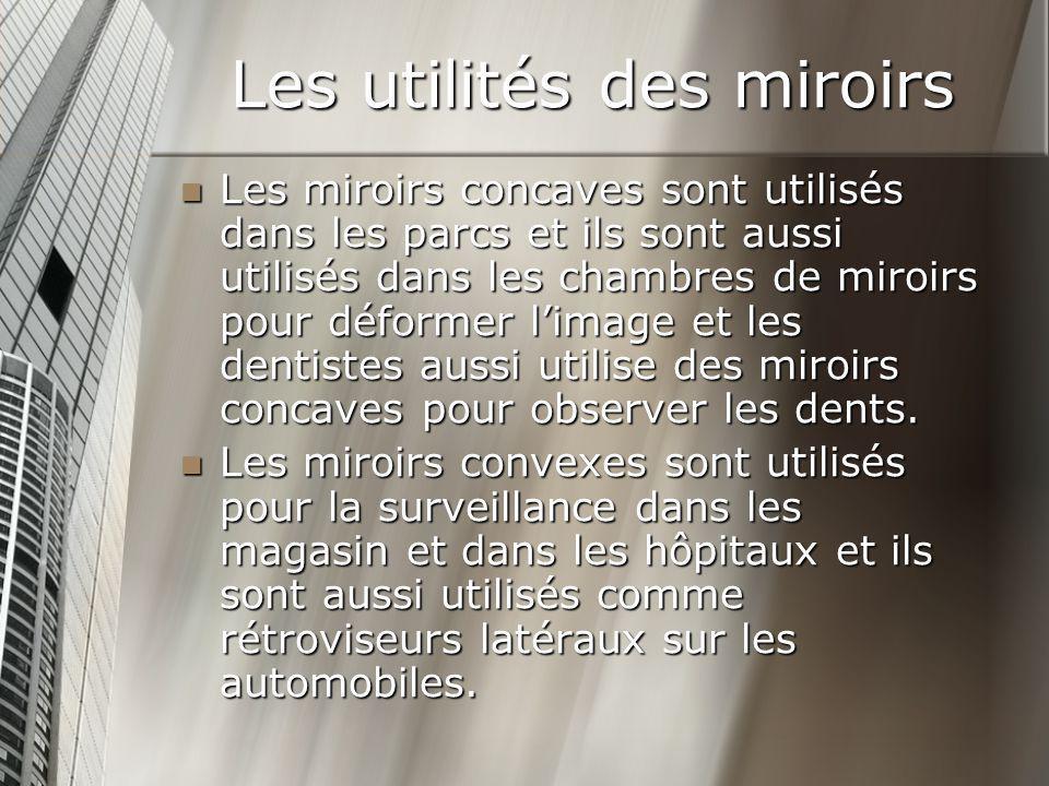 Les utilités des miroirs Les miroirs concaves sont utilisés dans les parcs et ils sont aussi utilisés dans les chambres de miroirs pour déformer limag