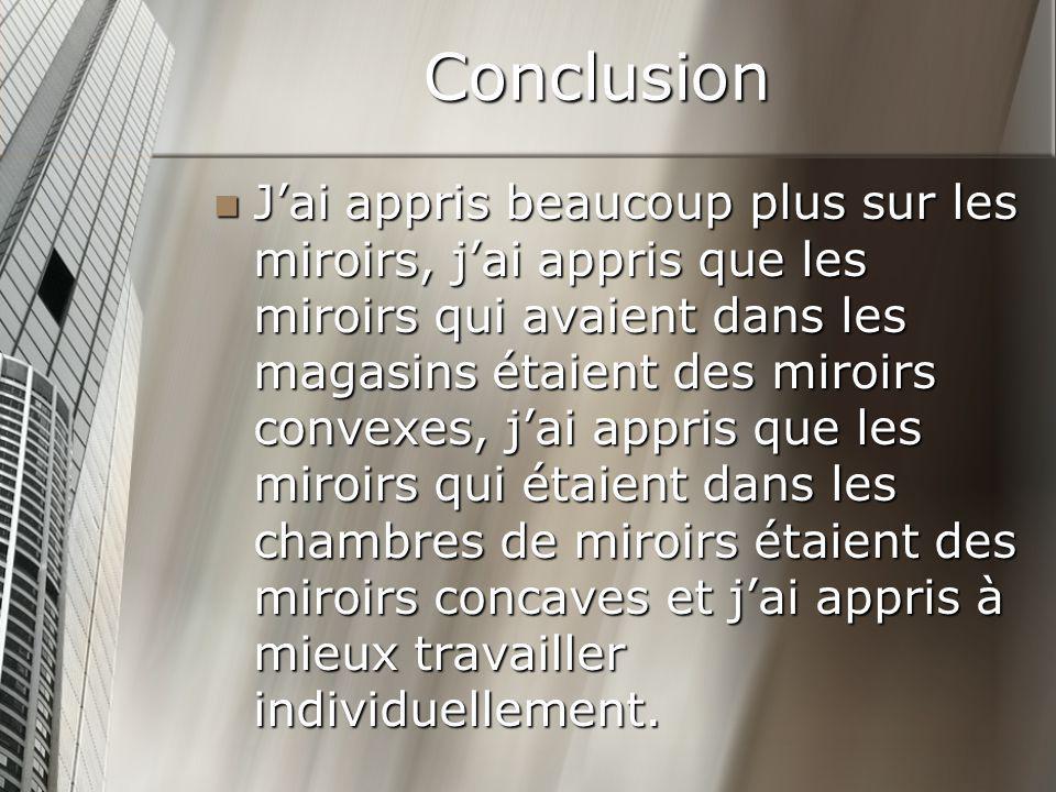 Conclusion Jai appris beaucoup plus sur les miroirs, jai appris que les miroirs qui avaient dans les magasins étaient des miroirs convexes, jai appris