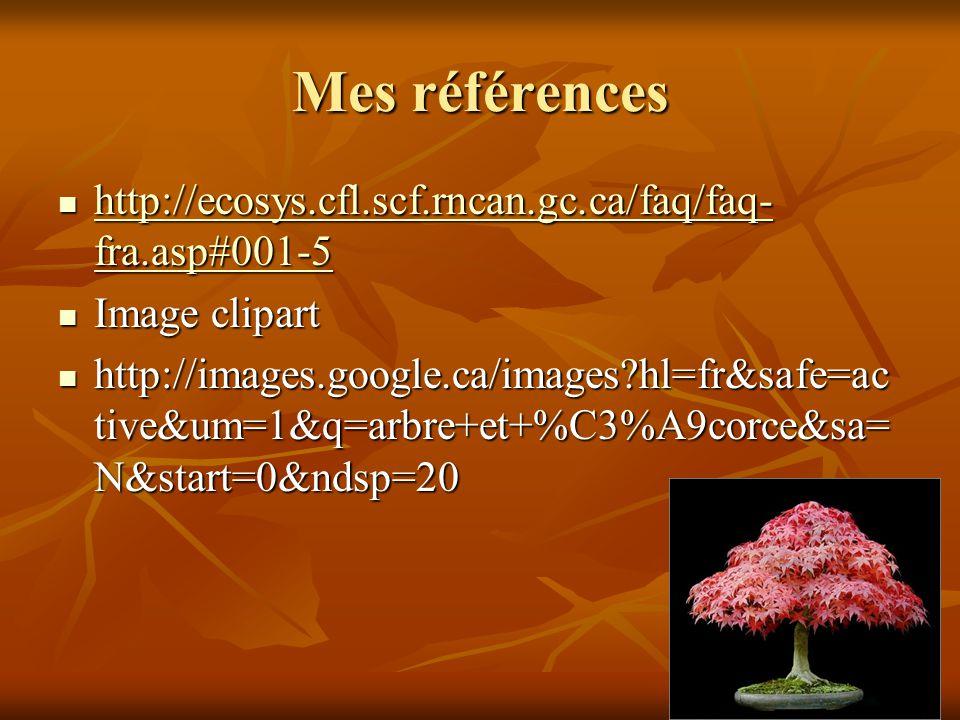 Mes références http://ecosys.cfl.scf.rncan.gc.ca/faq/faq- fra.asp#001-5 http://ecosys.cfl.scf.rncan.gc.ca/faq/faq- fra.asp#001-5 http://ecosys.cfl.scf.rncan.gc.ca/faq/faq- fra.asp#001-5 http://ecosys.cfl.scf.rncan.gc.ca/faq/faq- fra.asp#001-5 Image clipart Image clipart http://images.google.ca/images?hl=fr&safe=ac tive&um=1&q=arbre+et+%C3%A9corce&sa= N&start=0&ndsp=20 http://images.google.ca/images?hl=fr&safe=ac tive&um=1&q=arbre+et+%C3%A9corce&sa= N&start=0&ndsp=20