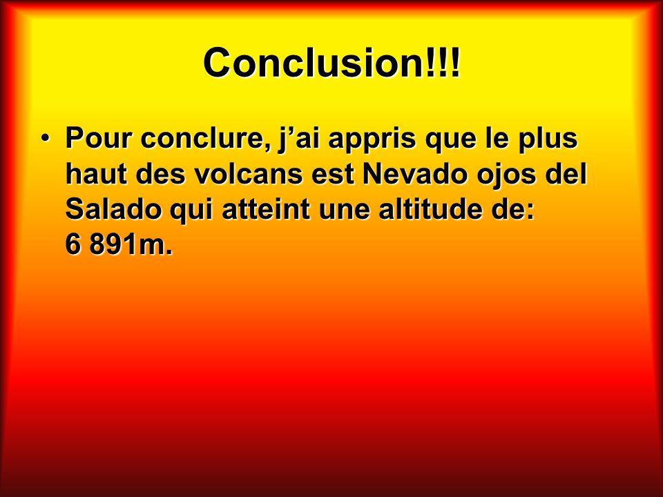 Conclusion!!! Pour conclure, jai appris que le plus haut des volcans est Nevado ojos del Salado qui atteint une altitude de: 6 891m.