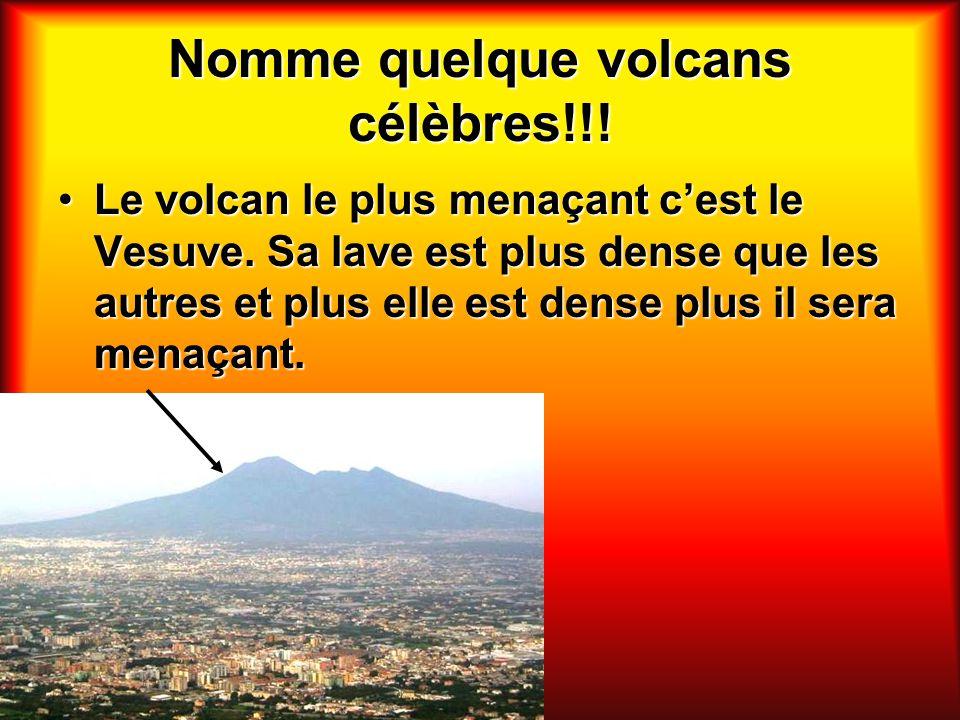 Nomme quelque volcans célèbres!!! Le volcan le plus menaçant cest le Vesuve. Sa lave est plus dense que les autres et plus elle est dense plus il sera
