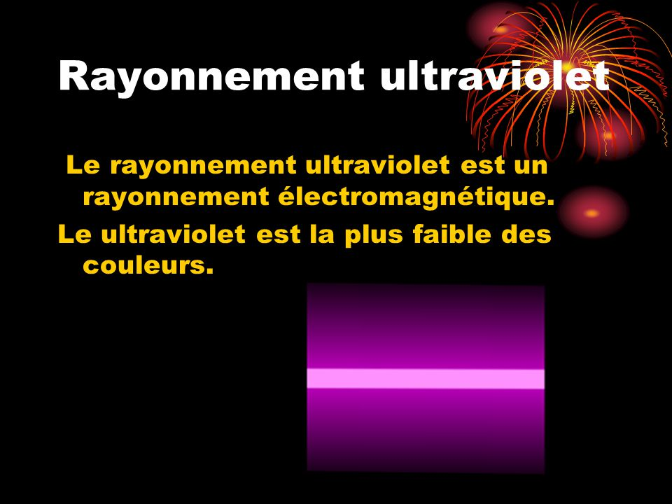 Rayonnement ultraviolet Le rayonnement ultraviolet est un rayonnement électromagnétique. Le ultraviolet est la plus faible des couleurs.