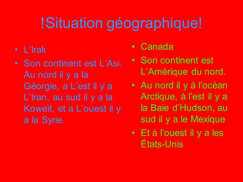 !Situation géographique! LIrak Son continent est LAsi. Au nord il y a la Géorgie, a Lest il y a LIran, au sud il y a la Koweït, et a Louest il y a la