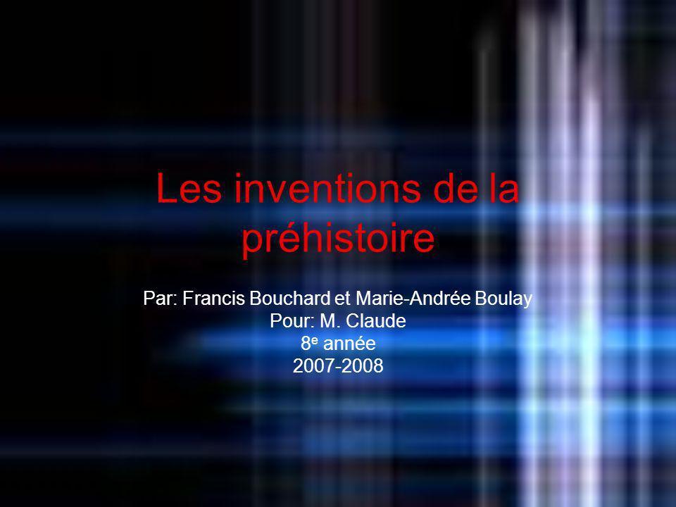 Les inventions de la préhistoire Par: Francis Bouchard et Marie-Andrée Boulay Pour: M. Claude 8 e année 2007-2008