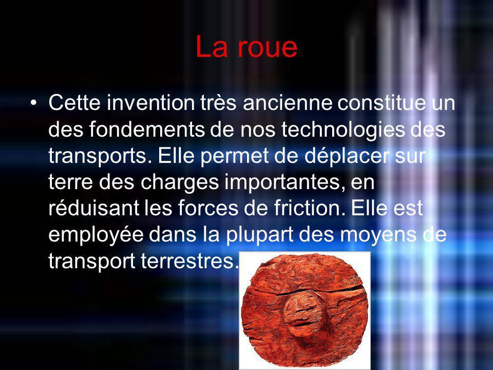 La roue Cette invention très ancienne constitue un des fondements de nos technologies des transports. Elle permet de déplacer sur terre des charges im