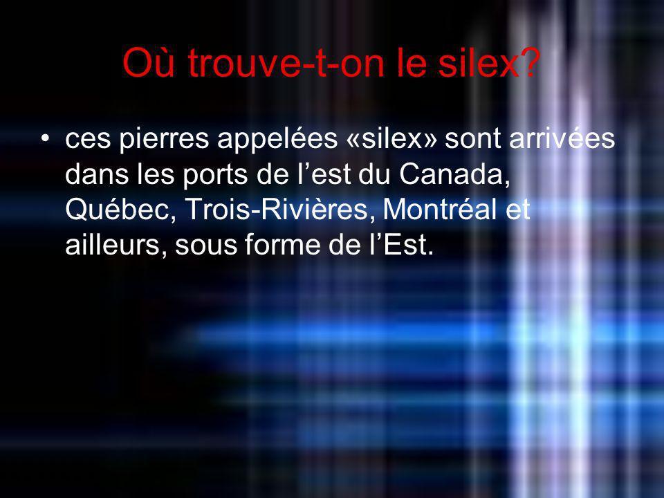 Où trouve-t-on le silex? ces pierres appelées «silex» sont arrivées dans les ports de lest du Canada, Québec, Trois-Rivières, Montréal et ailleurs, so