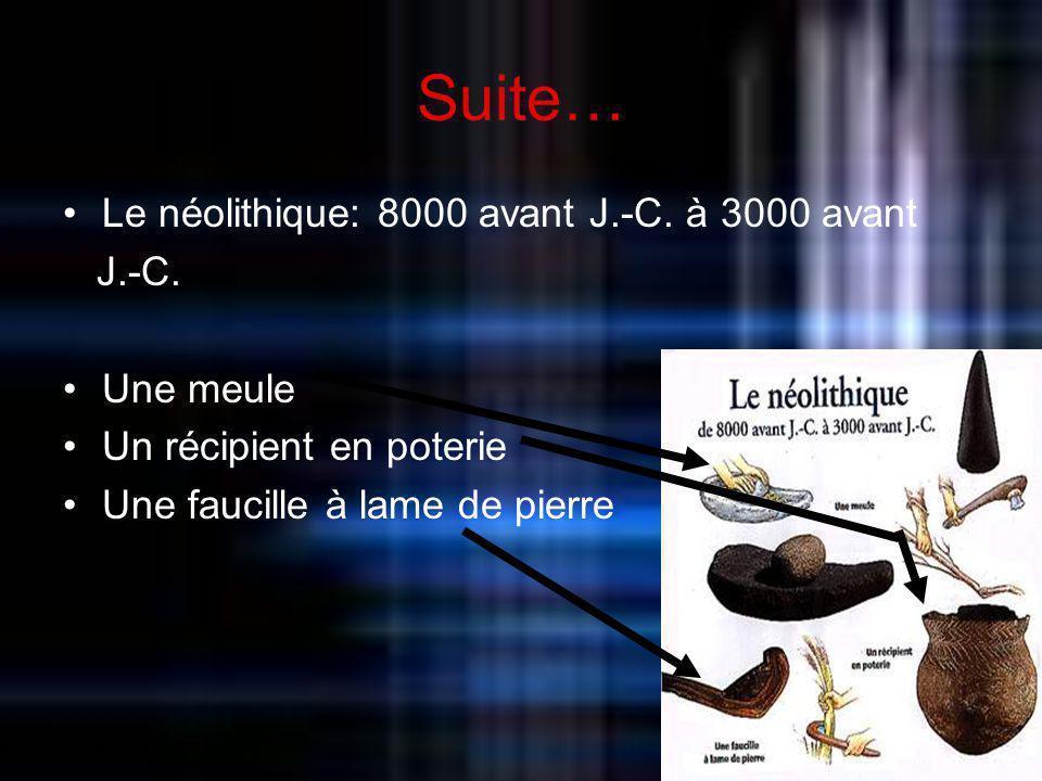 Suite… Le néolithique: 8000 avant J.-C. à 3000 avant J.-C. Une meule Un récipient en poterie Une faucille à lame de pierre