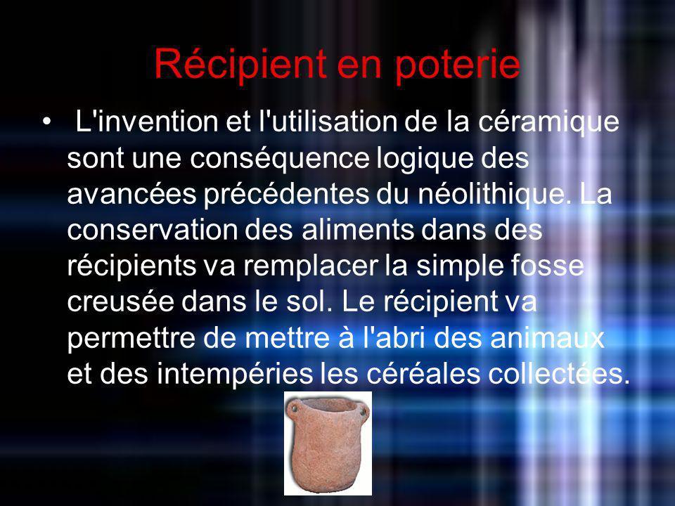Récipient en poterie L'invention et l'utilisation de la céramique sont une conséquence logique des avancées précédentes du néolithique. La conservatio