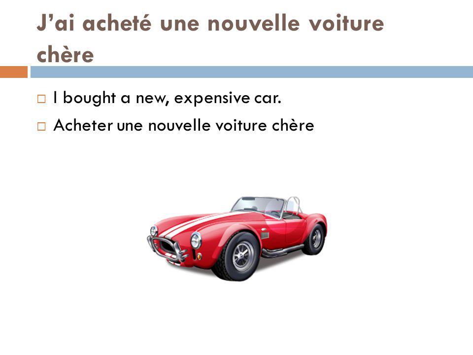 Jai acheté une nouvelle voiture chère I bought a new, expensive car. Acheter une nouvelle voiture chère