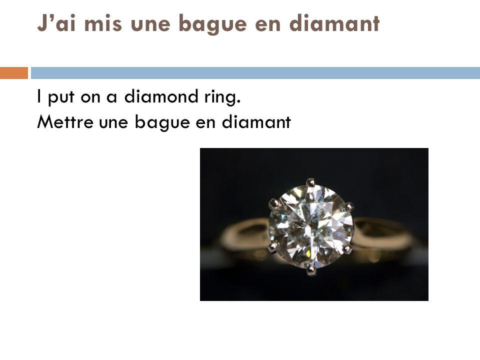 Jai mis une bague en diamant I put on a diamond ring. Mettre une bague en diamant