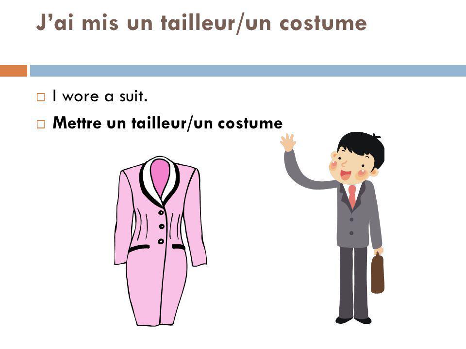 Jai mis un tailleur/un costume I wore a suit. Mettre un tailleur/un costume