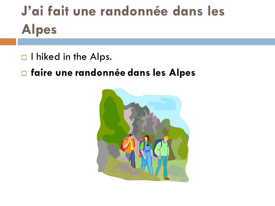 Jai fait une randonnée dans les Alpes I hiked in the Alps. faire une randonnée dans les Alpes