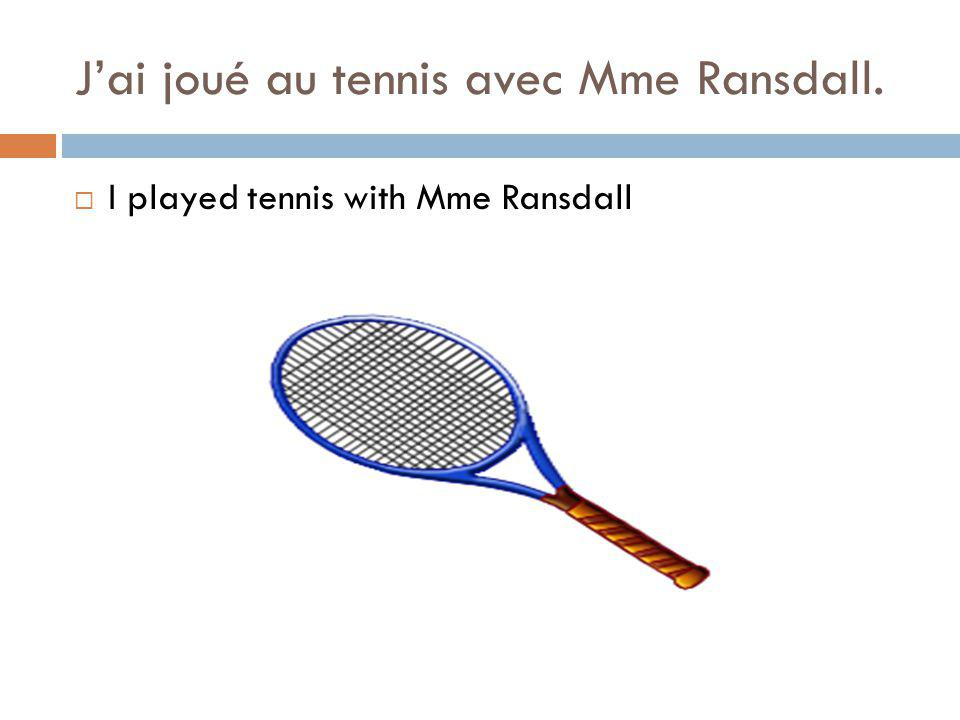 Jai joué au tennis avec Mme Ransdall. I played tennis with Mme Ransdall
