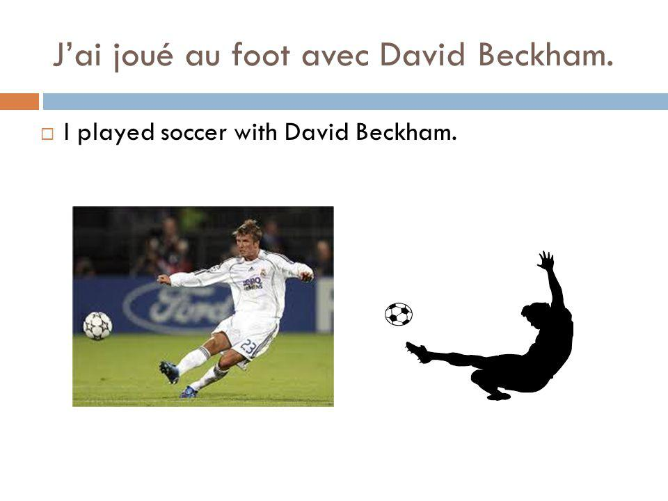 Jai joué au foot avec David Beckham. I played soccer with David Beckham.