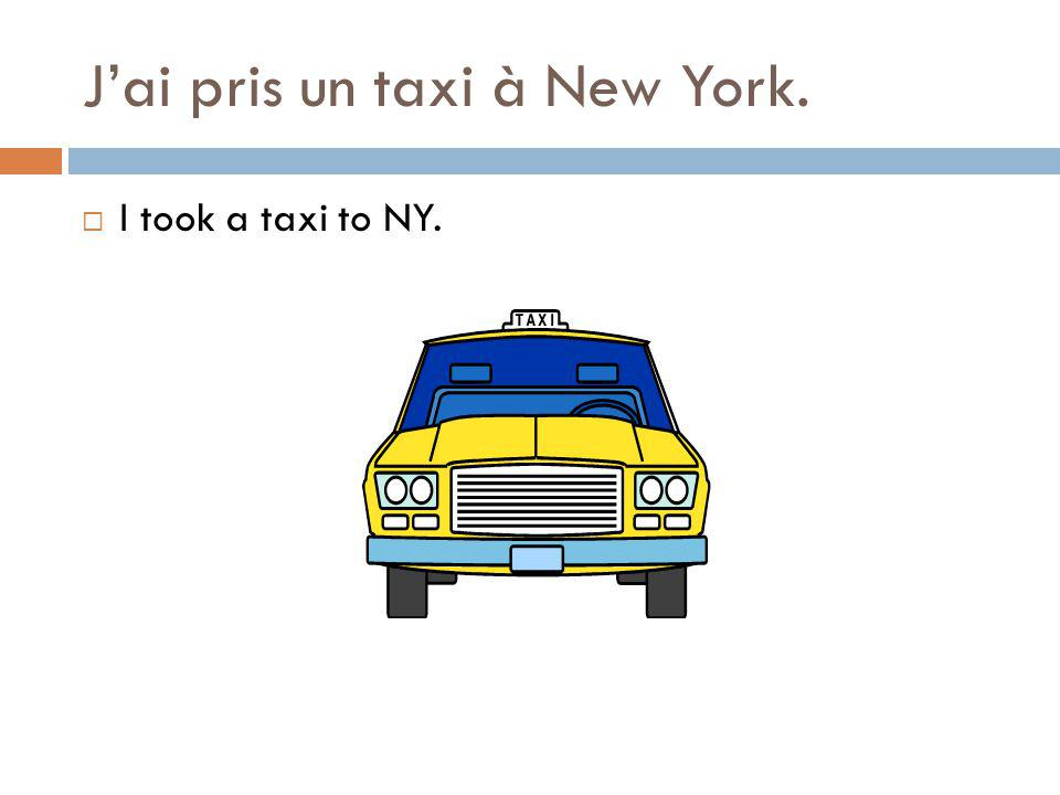 Jai pris un taxi à New York. I took a taxi to NY.