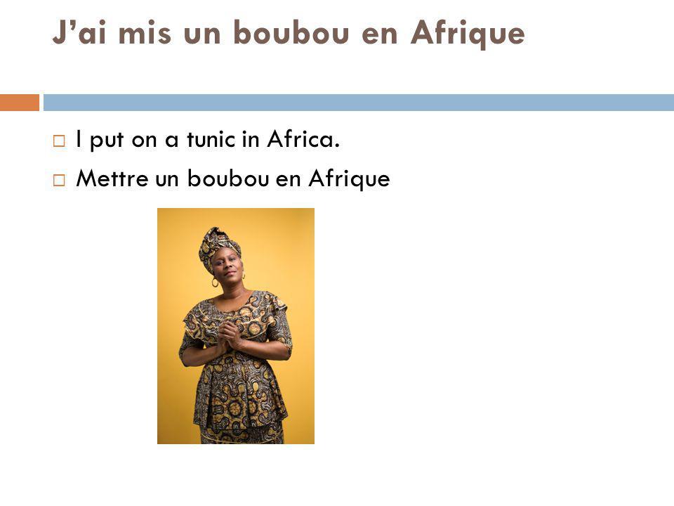 Jai mis un boubou en Afrique I put on a tunic in Africa. Mettre un boubou en Afrique