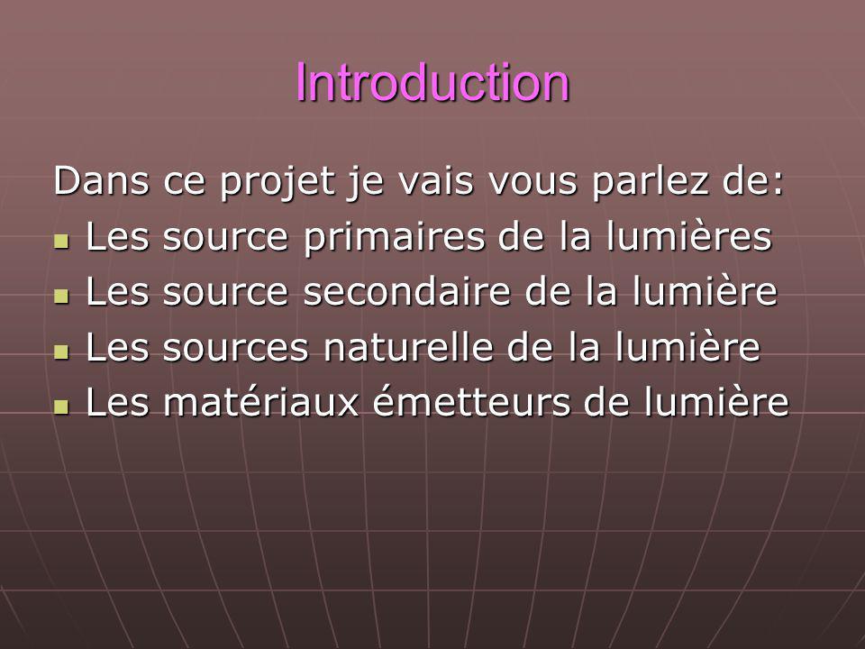 Introduction Dans ce projet je vais vous parlez de: Les source primaires de la lumières Les source primaires de la lumières Les source secondaire de la lumière Les source secondaire de la lumière Les sources naturelle de la lumière Les sources naturelle de la lumière Les matériaux émetteurs de lumière Les matériaux émetteurs de lumière