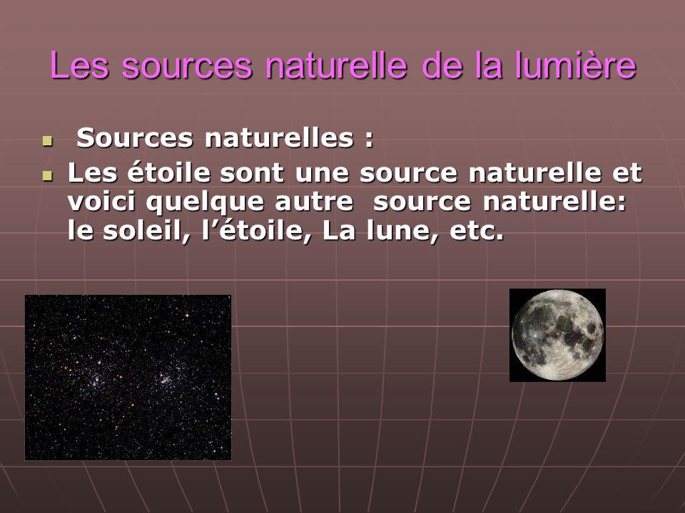 Les sources naturelle de la lumière Sources naturelles : Sources naturelles : Les étoile sont une source naturelle et voici quelque autre source naturelle: le soleil, létoile, La lune, etc.