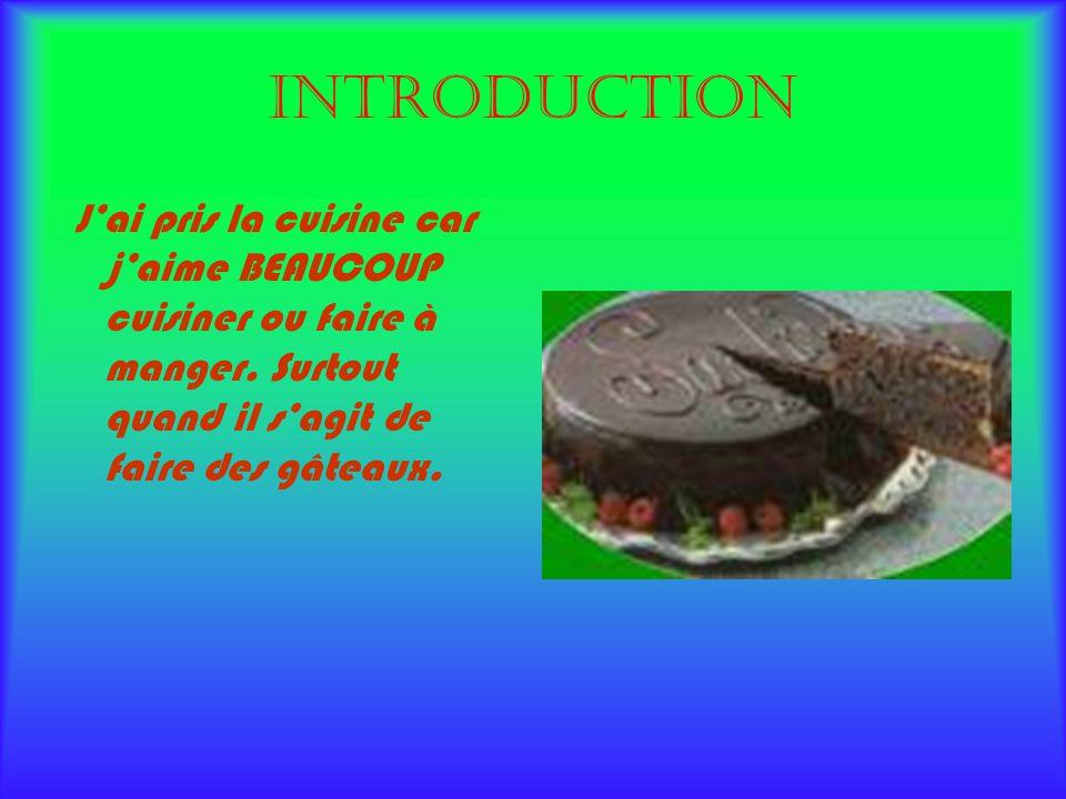 Introduction Jai pris la cuisine car jaime BEAUCOUP cuisiner ou faire à manger. Surtout quand il sagit de faire des gâteaux.