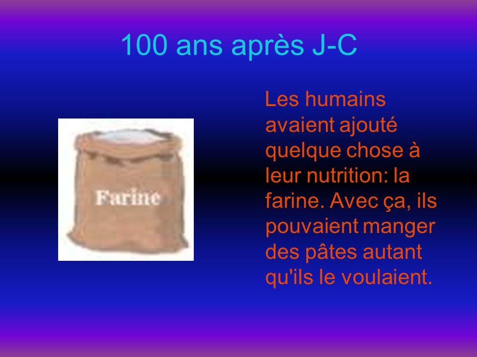 100 ans après J-C Les humains avaient ajouté quelque chose à leur nutrition: la farine. Avec ça, ils pouvaient manger des pâtes autant qu'ils le voula