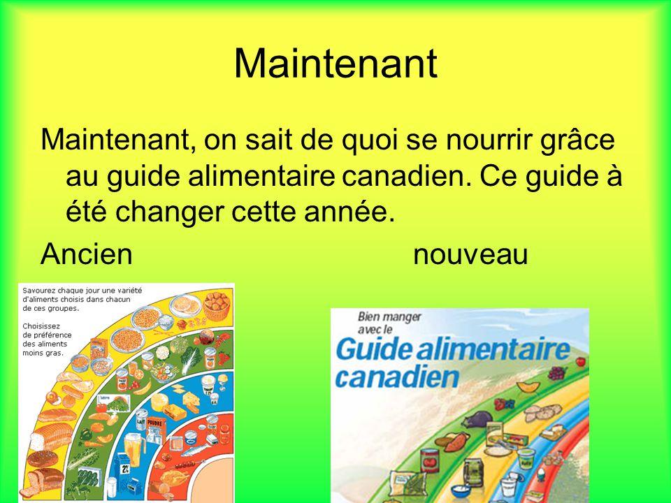 Maintenant Maintenant, on sait de quoi se nourrir grâce au guide alimentaire canadien. Ce guide à été changer cette année. Ancien nouveau
