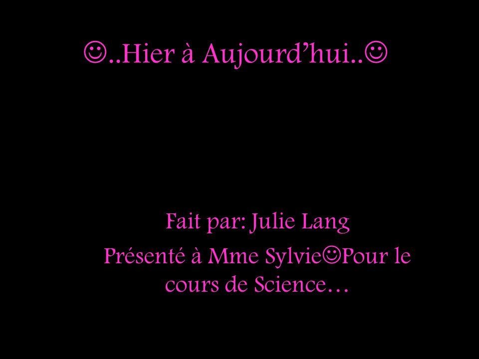 ..Hier à Aujourdhui.. Fait par: Julie Lang Présenté à Mme Sylvie Pour le cours de Science…