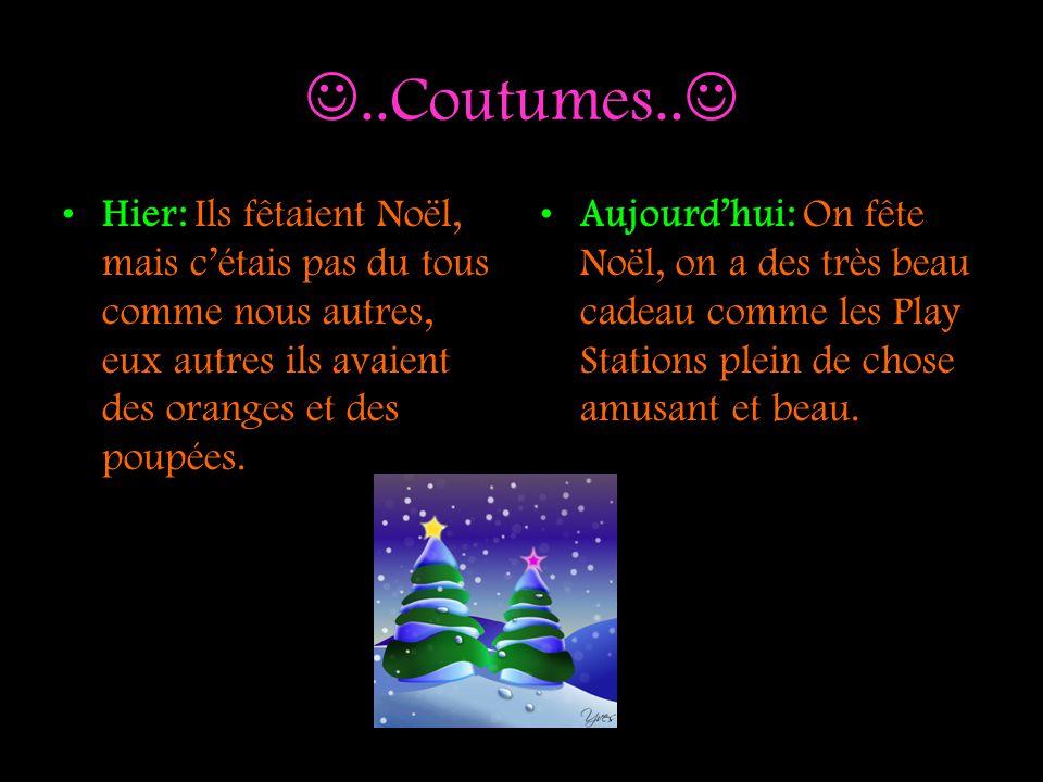 ..Coutumes.. Hier: Ils fêtaient Noël, mais cétais pas du tous comme nous autres, eux autres ils avaient des oranges et des poupées. Aujourdhui: On fêt
