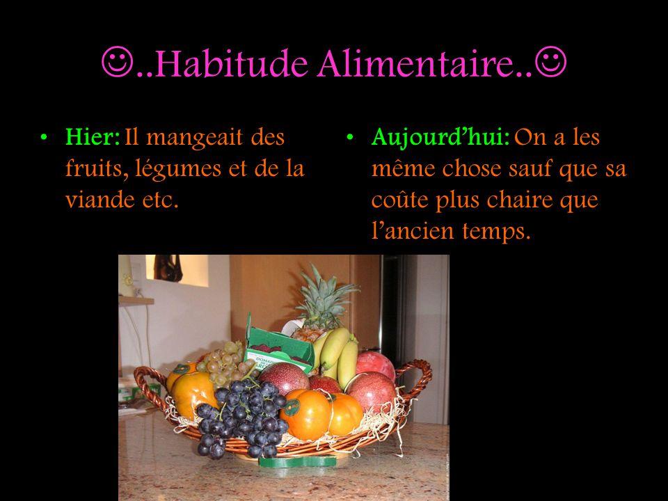 ..Habitude Alimentaire.. Hier: Il mangeait des fruits, légumes et de la viande etc. Aujourdhui: On a les même chose sauf que sa coûte plus chaire que