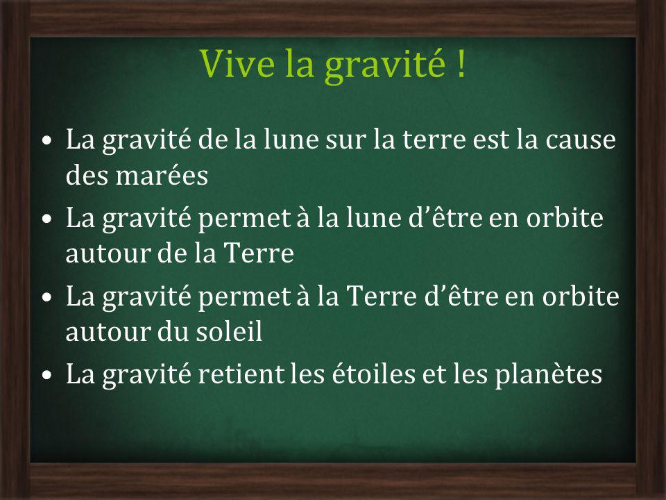Vive la gravité ! La gravité de la lune sur la terre est la cause des marées La gravité permet à la lune dêtre en orbite autour de la Terre La gravité