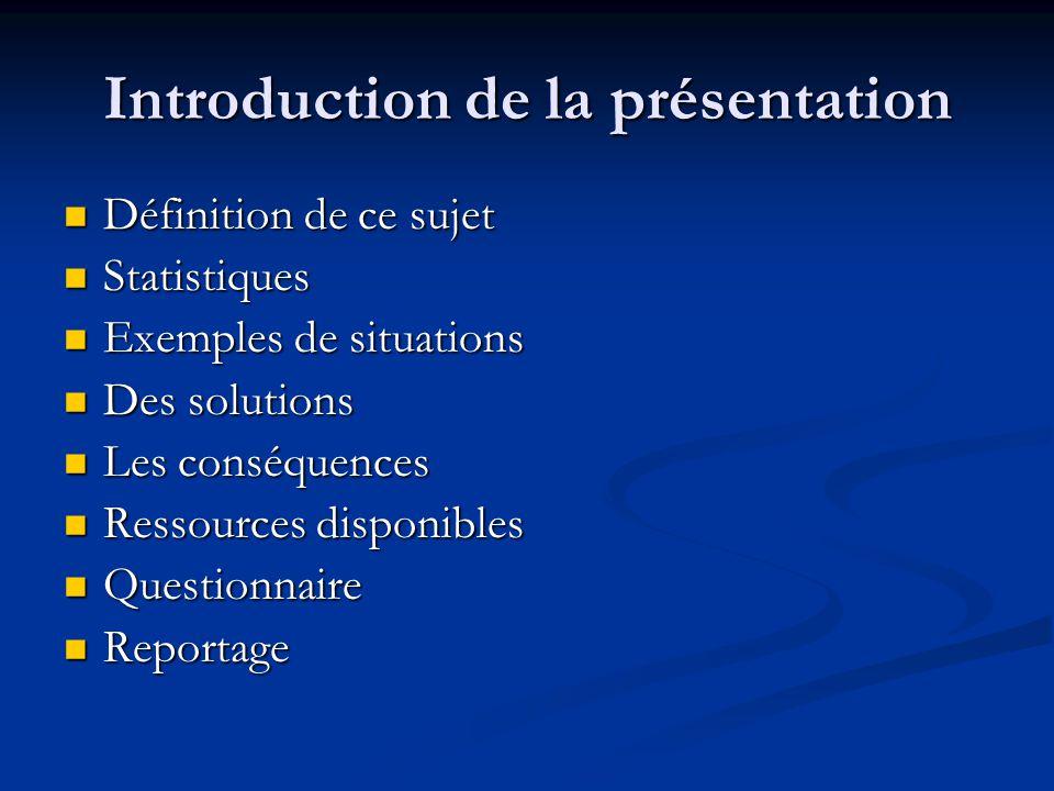 Introduction de la présentation Définition de ce sujet Statistiques Exemples de situations Des solutions Les conséquences Ressources disponibles Questionnaire Reportage