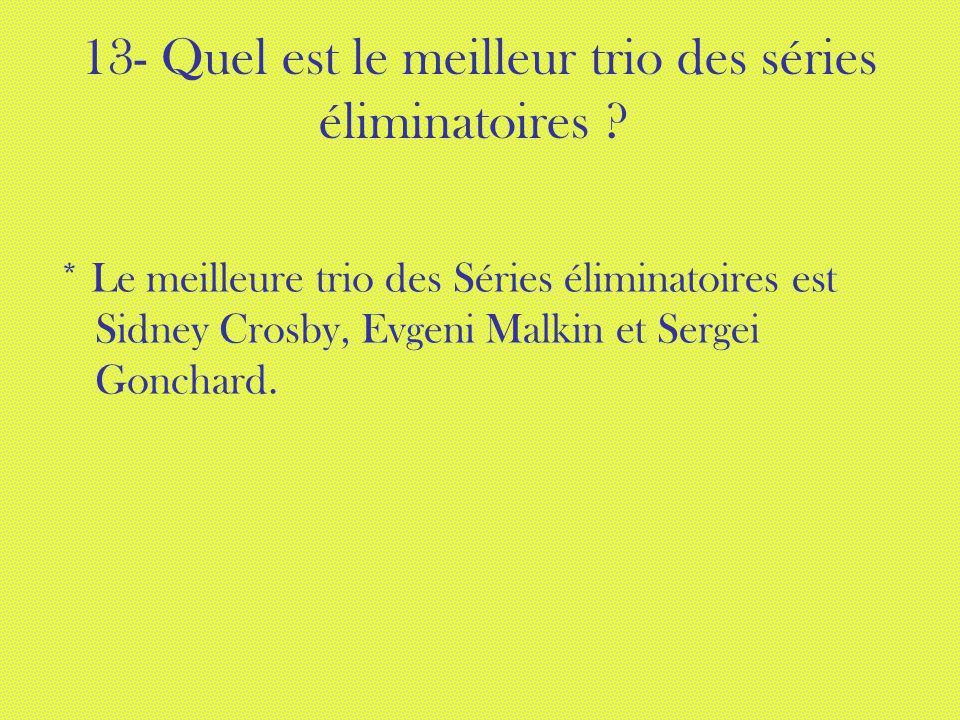 13- Quel est le meilleur trio des séries éliminatoires ? * Le meilleure trio des Séries éliminatoires est Sidney Crosby, Evgeni Malkin et Sergei Gonch
