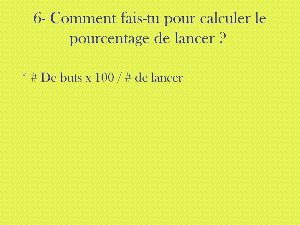 6- Comment fais-tu pour calculer le pourcentage de lancer * # De buts x 100 / # de lancer