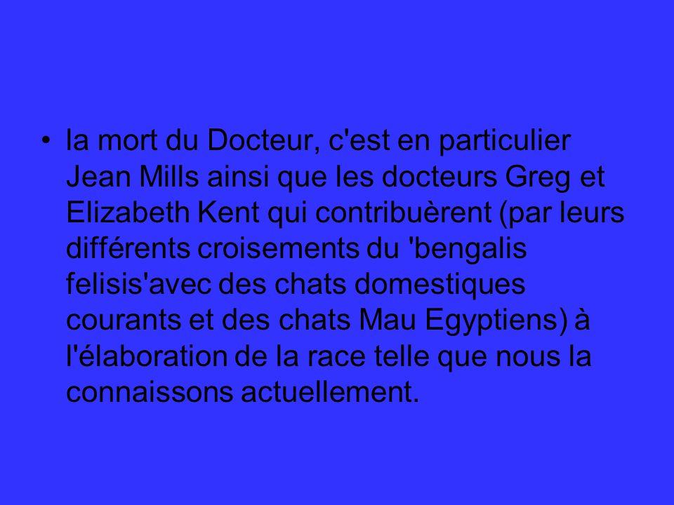 la mort du Docteur, c est en particulier Jean Mills ainsi que les docteurs Greg et Elizabeth Kent qui contribuèrent (par leurs différents croisements du bengalis felisis avec des chats domestiques courants et des chats Mau Egyptiens) à l élaboration de la race telle que nous la connaissons actuellement.