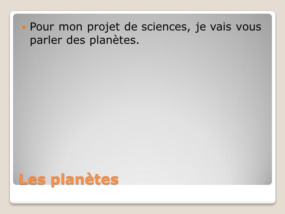 Les planètes Pour mon projet de sciences, je vais vous parler des planètes.
