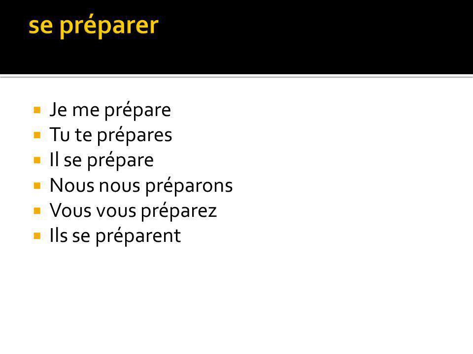 Je me prépare Tu te prépares Il se prépare Nous nous préparons Vous vous préparez Ils se préparent