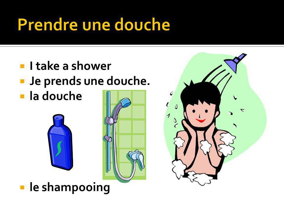 I take a shower Je prends une douche. la douche le shampooing