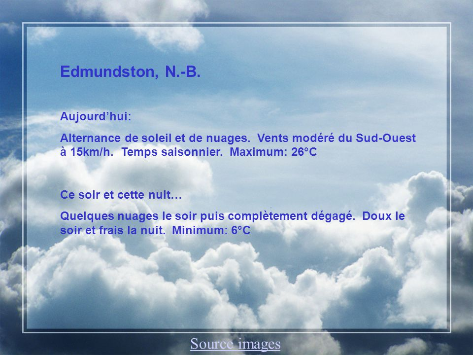 Edmundston, N.-B. Aujourdhui: Alternance de soleil et de nuages. Vents modéré du Sud-Ouest à 15km/h. Temps saisonnier. Maximum: 26°C Ce soir et cette