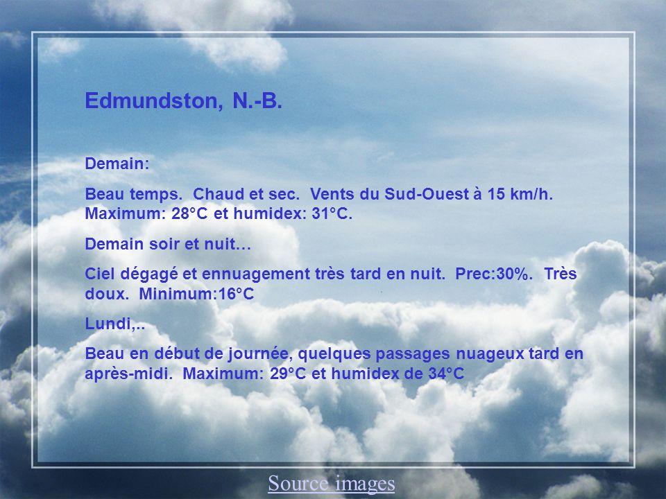 Edmundston, N.-B. Demain: Beau temps. Chaud et sec. Vents du Sud-Ouest à 15 km/h. Maximum: 28°C et humidex: 31°C. Demain soir et nuit… Ciel dégagé et