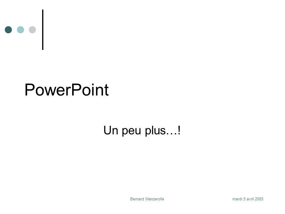 mardi 5 avril 2005Bernard Manzerolle PowerPoint Un peu plus…!