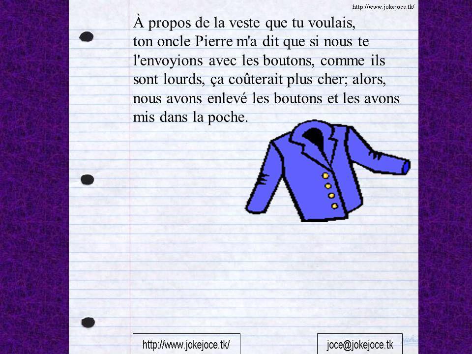 À propos de la veste que tu voulais, ton oncle Pierre m'a dit que si nous te l'envoyions avec les boutons, comme ils sont lourds, ça coûterait plus ch