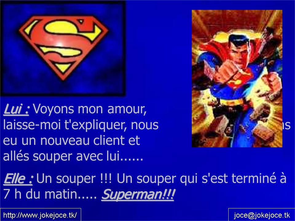 Elle : Superman!!! Elle : Un souper !!! Un souper qui s'est terminé à 7 h du matin..... Superman!!! Lui : Lui : Voyons mon amour, laisse-moi t'expliqu