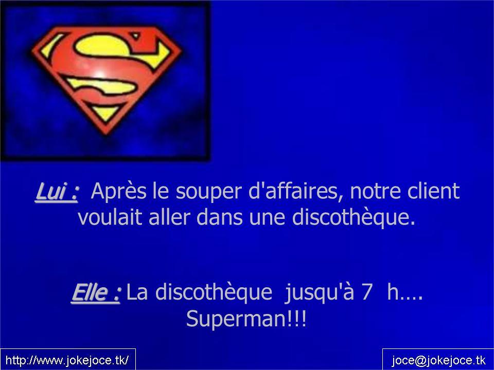 Lui : Lui : Après le souper d'affaires, notre client voulait aller dans une discothèque. Elle : Elle : La discothèque jusqu'à 7 h…. Superman!!!