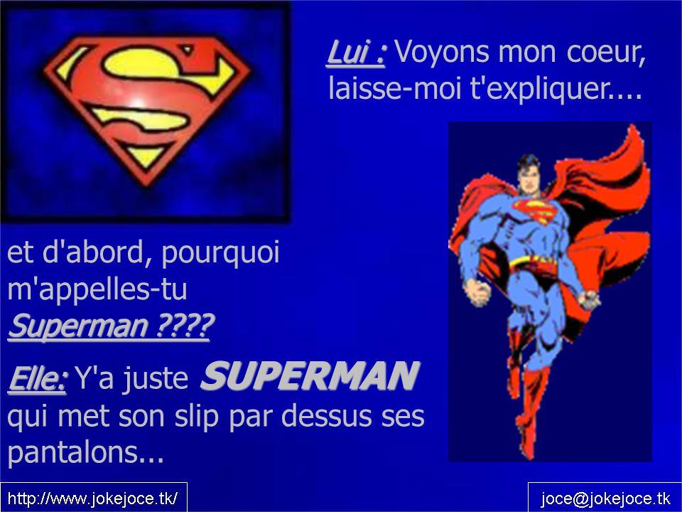 Elle: SUPERMAN Elle: Y'a juste SUPERMAN qui met son slip par dessus ses pantalons... Lui : Lui : Voyons mon coeur, laisse-moi t'expliquer.... Superman