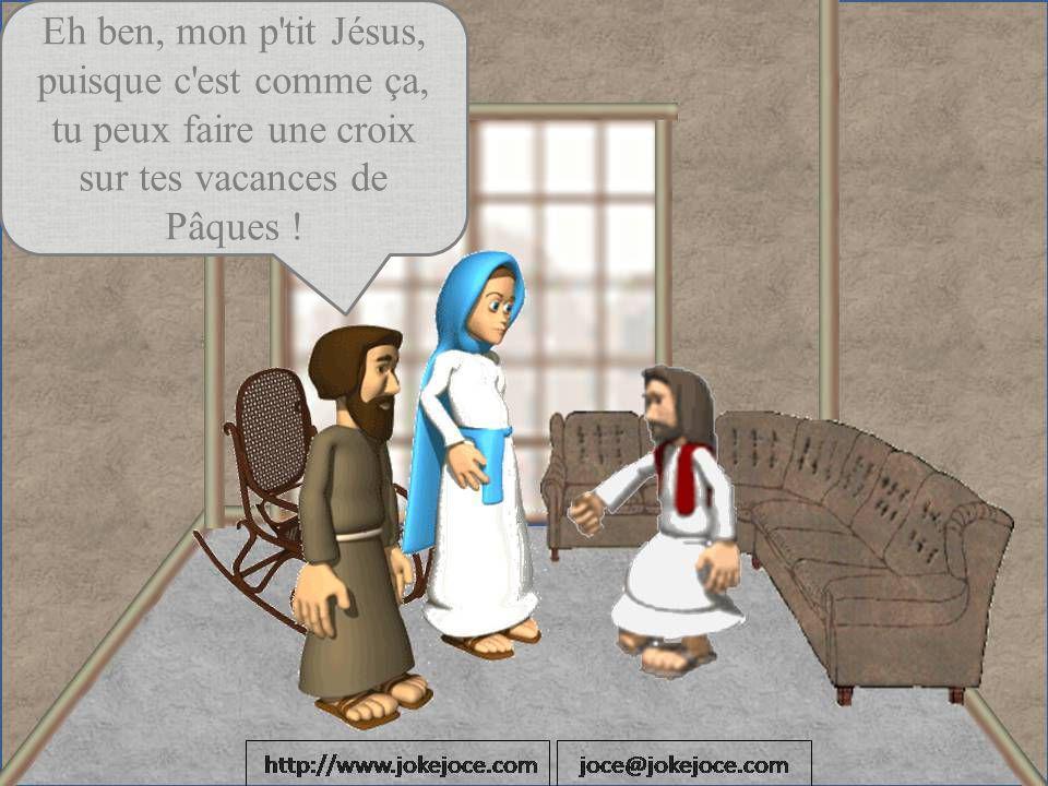 Eh ben, mon p tit Jésus, puisque c est comme ça, tu peux faire une croix sur tes vacances de Pâques !