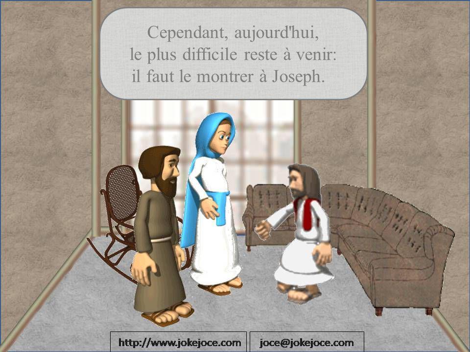 Cependant, aujourd hui, le plus difficile reste à venir: il faut le montrer à Joseph.